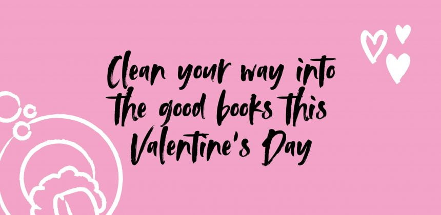 Clean your way into the good books this Valentine's Day
